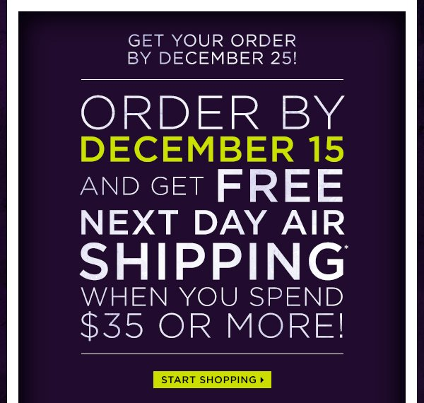 Get your order by December 25! Order by December 15 and get free next day air shipping when you spend $35 or more! Start shopping >