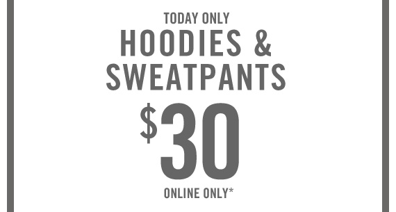 TODAY  ONLY HOODIES & SWEATPANTS $30 ONLINE ONLY*