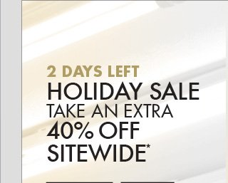 2 DAYS LEFT HOLIDAY SALE TAKE AN EXTRA 40% OFF SITEWIDE*