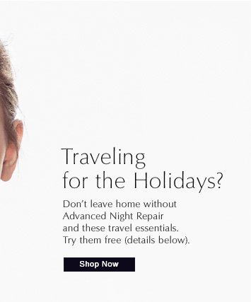 TRAVELING FOR THE HOLIDAYS?  Don't leave home without  Advanced Night Repair and  these travel essentials.  Try them free (details below).  Shop Now »