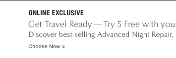 ONLINE EXCLUSIVE Get Travel Ready—Try 5 Free with your $50 purchase Discover best-selling Advanced Night Repair, and choose 4 more travel must-haves. Choose Now »