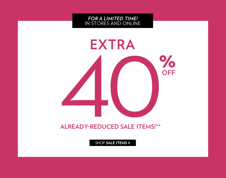 For a limited time! In stores and online Extra 40% off already-reduced sale items!**