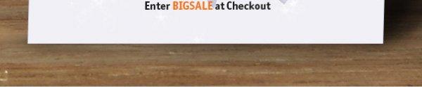Enter BIGSALE at Checkout