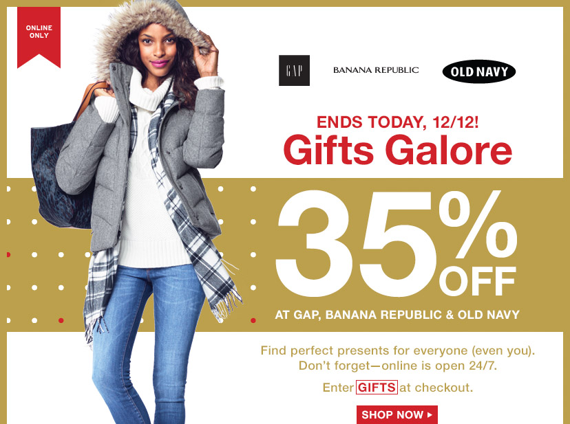 ONLINE ONLY | ENDS TODAY, 12/12! Gifts Galore | 35% OFF AT GAP, BANANA REPUBLIC & OLD NAVY | Enter GIFTS at checkout. | SHOP NOW