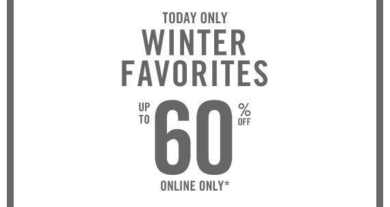 TODAY ONLY WINTER FAVORITES UP TO 60% OFF  ONLINE ONLY*