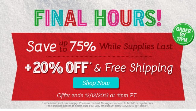 FINAL HOURS! Steals of the Season. Save up to 75% While Supplies Last plus 20% Off and Free Shippnig! Shop Now.