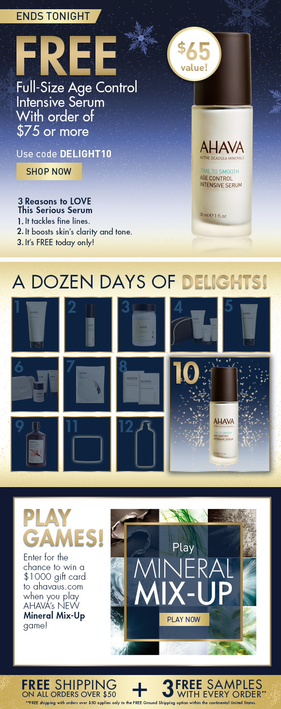 A Dozen Days of Delights! ends tonight FREE Full-Size AGE CONTROL INTENSIVE SERUM With order of $75 or more Use code DELIGHT10 SHOP NOW $65 value! 3 Reasons to Love This Serious Serum 1) It tackles fine lines.  2) It boosts skin's clarity and tone. 3) It's FREE today only! Play games! Enter for the chance to win a $1000 gift card to ahavaus.com when you play AHAVA's NEW Mineral Mix-Up game! PLAY NOW Free shipping on all orders over $50 + 3 free samples with every order!**
