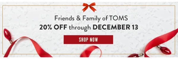 Friends & Family of TOMS - 20% off through December 13. Shop Now