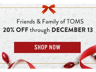 Friends & Family of TOMS - 20% off through December 13 - Shop Now