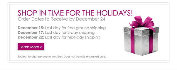 Shop in Time for the Holidays - Order Dates to Receive by December 24: December 15, Last day for free ground shipping. December 17, Last day for 2-day shipping. December 22, Last day for next-day shipping. Learn More - Subject to change due to weather. Does not include engraved units.
