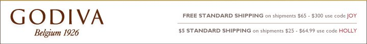 GODIVA Belgium 1926 FREE STANDARD SHIPPING on shipments $65-300(1) use code JOY $5 STANDARD SHIPPING on shipments $25-$64.99(2) use code HOLLY