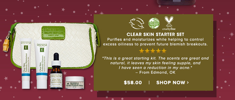 "100% Natural Cruelty Free. Leaping Bunny. 5 Stars Clear Skin Starter SetPurifies and moisturizes while helping to control excess oiliness to prevent future blemish breakouts.""This is a great starting kit. The scents are great and natural, it leaves my skin feeling supple, and I have seen a reduction in my acne."" - From Seattle, WA$58.00Shop Now>>"