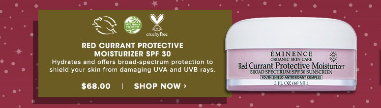 100% Natural Cruelty freeRed Currant Protective Moisturizer SPF 30Hydrates and offers broad-spectrum protection to shield your skin from damaging UVA and UVB rays.$68.00Shop Now>>