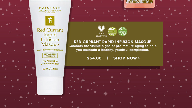 100% Natural Cruelty Free. Paraben Free.Eminence Red Currant Rapid Infusion MasqueCombats the visible signs of pre-mature aging to help you maintain a healthy, youthful complexion.$54.00Shop Now>>