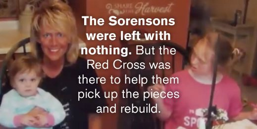 The Sorensons were left with nothing. But the Red Cross was there to help them pick up the pieces and rebuild.