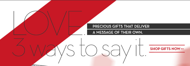 LOVE. PRECIOUS GIFTS THAT DELIVER A MESSAGE OF THEIR OWN. 3 ways to say it. SHOP GIFTS NOW.