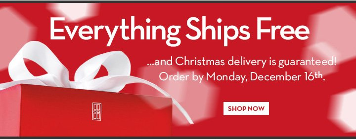 Everything Ships Free ... and Christmas delivery is guaranteed! Order by Monday, December 16th. SHOP NOW.