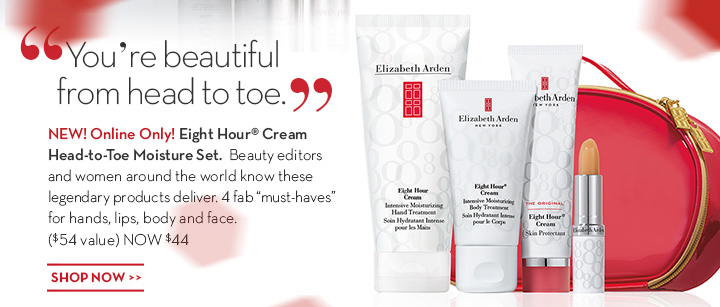 """You're beautiful from head to toe."" NEW Online Only! Eight Hour Cream Head-to-Toe Moisture Set. Beauty editors and women around the world know these legendary products deliver. 4 fab ""must haves"" for hands, lips, body and face. ($54 value) NOW $44. SHOP NOW."