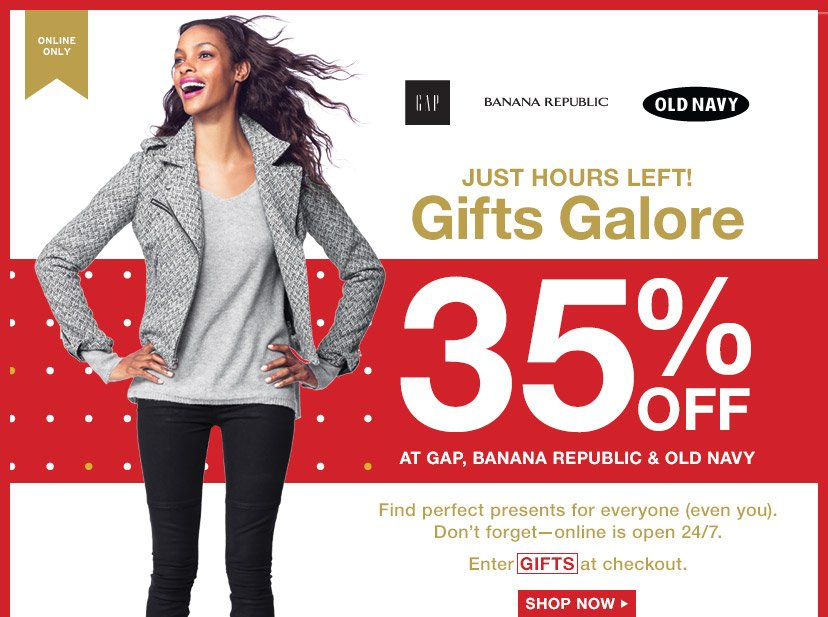 ONLINE ONLY | JUST HOURS LEFT! Gifts Galore | 35% OFF AT GAP, BANANA REPUBLIC & OLD NAVY | Enter GIFTS at checkout. | SHOP NOW