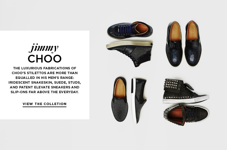 Introducing: Jimmy Choo The luxurious fabrications of Choo's stilettos are more than equalled in his men's range: iridescent snakeskin, suede, studs, and patent elevate sneakers and slip-ons far above the everyday.