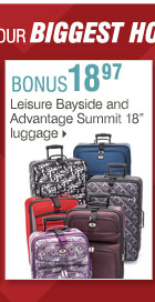 Shop OVER 160 BONUS Buys! Bonus Buys  available while supplies last. Priced so low, additional discounts do  not apply. 18.97 Leisure Bayside and Advantage Summit 18in luggage