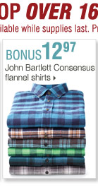 Shop OVER 160 BONUS Buys! Bonus Buys  available while supplies last. Priced so low, additional discounts do  not apply. 12.97 John Bartlett Consensus flannel shirts