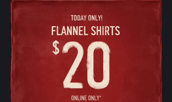 TODAY ONLY! FLANNEL SHIRTS $20 ONLINE ONLY*