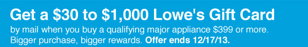 Get a $30 to $1,000 Lowe's Gift Card by mail when you buy a qualifying major appliance $399 or more. Bigger purchase, bigger rewards. Get Details.