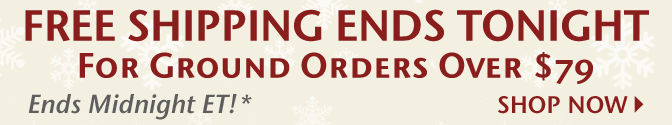 Free Shipping Ends Tonight on for Ground Orders Over $79* - Ends Midnight ET!* - Shop Now