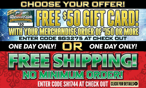 Sportsman's Guide's Choose Your Discount! $50 Gift Card with Your Merchandise Order of $150 or more (Enter Coupon Code SG3275 at Checkout) -OR- Free Shipping on No Minimum Order (Enter Coupon Code SH1744 at Checkout)!