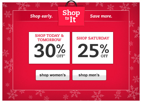 Shop to it. Shop early. Save more. Shop Today & Tomorrow for 30% OFF* Shop Saturday for 25% OFF