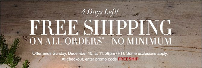 4 Days Left! - FREE SHIPPING ON ALL ORDERS* – NO MINIMUM - Offer ends Sunday, December 15, at 11:59pm (PT). Some exclusions apply. At checkout, enter promo code FREESHIP