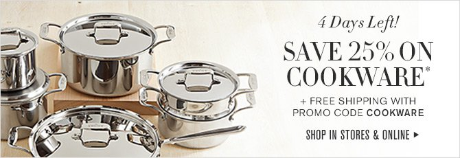 4 Days Left! SAVE 25% ON COOKWARE* + FREE SHIPPING WITH PROMO CODE COOKWARE -- SHOP IN STORES & ONLINE