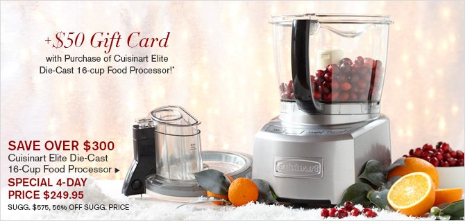 +$50 Gift Card with Purchase of Cuisinart Elite Die-Cast 16-cup Food Processor!* - SAVE OVER $300 - Cuisinart Elite Die-Cast 16-Cup Food Processor -- SPECIAL 4-DAY PRICE $249.95 - SUGG. $575, 56% OFF SUGG. PRICE