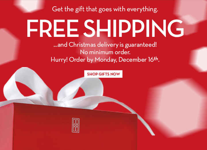 Get the gift that goes with everything. FREE SHIPPING ... and Christmas delivery is guaranteed! No minimum order. Hurry! Order by Monday, December 16th. SHOP GIFTS NOW.
