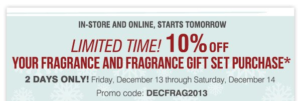 Most stores open 7AM to 12AM IN-STORE AND ONLINE, STARTS TOMORROW.  Save BIG with 10% OFF ALL FRAGRANCES AND FRAGRANCE GIFT SETS* Friday  December 13 through Saturday December 14. Promo code: DECFRAG2013