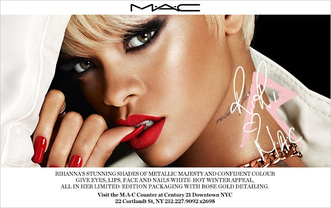 Rihanna's Stunning Shades of Metallic Majesty and Confident Colour Give Eyes, Lips, Face and Nails White-Hot Winter Appeal, All In Her Limited-Edition Packaging with Rose Gold Detailing. Visit a MAC Counter at Century 21 Downtown NYC 22 Cortlandt St, NY 212.227.9092 x2698