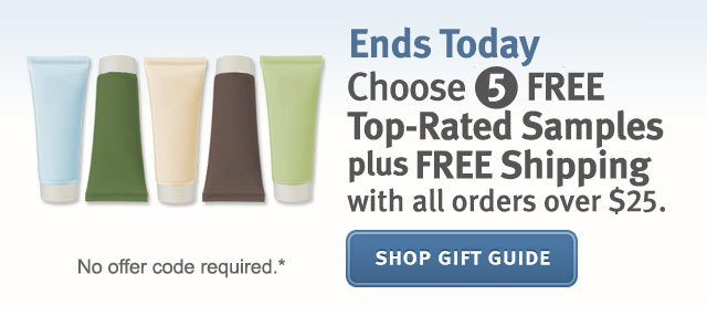 ends today only choose 5 free top rated samples plus free shipping with all orders over $25. shop gift guide.