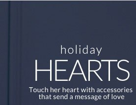 Holiday Hearts - Touch her heart with accessories that send a message of love
