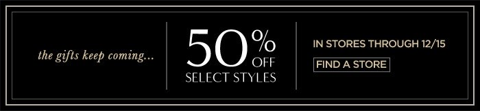 the gifts keep coming... | 50% OFF SELECT STYLES | IN STORES THROUGH 12/15 | FIND A STORE