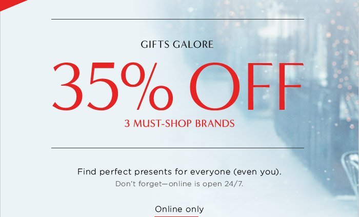 ENDS TODAY, 12/12! GIFTS GALORE | 35% OFF 3 MUST-SHOP BRANDS