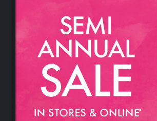 SEMI ANNUAL SALE IN STORES & ONLINE*