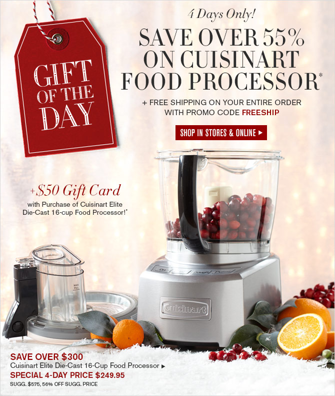 GIFT OF THE DAY - 4 Days Only! - SAVE OVER 55% ON CUISINART FOOD PROCESSOR* + FREE SHIPPING ON YOUR ENTIRE ORDER WITH PROMO CODE FREESHIP - SHOP IN STORES & ONLINE - + $50 Gift Card with purchase of Cuisinart Elite Die-Cast 16-cup Food Processor!*