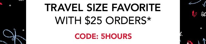 + travel size favorite with $25 orders*   Code: 5HOURS