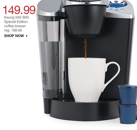149.99 Keurig K65 B60 Special Edition coffee brewer. reg. 189.99. shop now