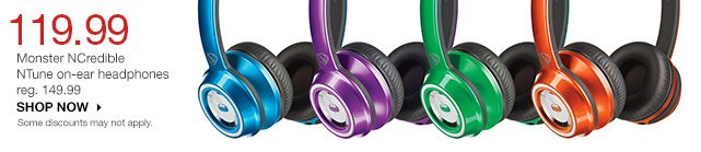 119.99   Monster NCredible NTune on-ear headphones. reg. 149.99. SHOP NOW. Some discounts may not apply.