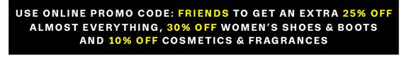 Use Online Promo Code: FRIENDS to get an Extra 25% Off Almost Everything, 30% Off Women's Shoes & Boots And 10% Off Cosmetics & Fragrances.