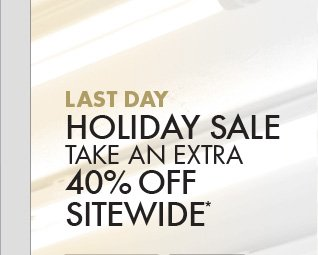 LAST DAY LEFT HOLIDAY SALE TAKE AN EXTRA 40% OFF SITEWIDE*