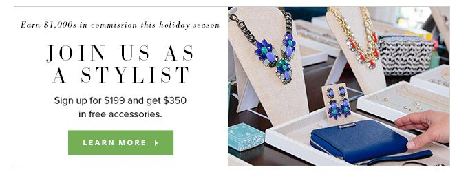 Earn $1000s in commission this holiday season - Join us as a Stylist - Sign up for $199 and get $350 in free accessories. Learn More