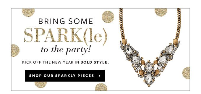 Bring Some Sparkle to the party! Kick off the new year in bold style. Shop our Sparkly Pieces